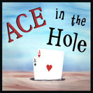 "Ace in the Hole - Having an ace in the hole means you have a good move or argument to use later at a strategic time in order to win. In certain games of poker, some cards are dealt such that they are not visible to the other players, and the slang expression for these cards is called ""the hole"". Having an ""ace"" (or a high card) in ""the hole"" can provide one with a winning advantage when the cards are finally revealed."