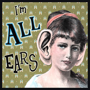 "I'm All Ears - From the 1700's. Since you use your ears to hear, you are ""all ears"" if you are keenly listening to what someone is saying and are listening only to them."