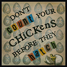 "Don't Count your Chickens - Don't be hasty in evaluating one's assets.The thought was recorded in print by Thomas Howell in New Sonnets and pretty Pamphlets, 1570: ""Counte not thy Chickens that unhatched be, Waye wordes as winde, till thou finde certaintee."""