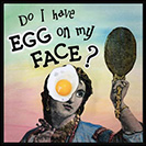 Egg on my Face - To have egg on one's face is to look foolish or be embarrassed. This expression possibly alludes to dissatisfied audiences pelting performers with raw eggs. From the mid-1900's.