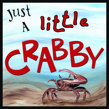 Just a Little Crabby - Acting in a cross or grouchy kind of way.  Have you ever watched a group of crabs? They act quite cross with each other - always using their claws to pinch and battle each other.