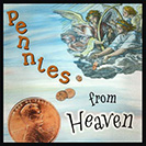 "Pennies from Heaven - Unexpected good fortune. ""The IRS sent us a refund - pennies from heaven! It's also a song sung by many famous singers from Jerry Garcia to Bing Crosby."