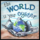"The World is your Oyster - If you have money, education or talent, you can achieve anything you want. If the world is your oyster, then it is a place where you can get something of great value with ease. Oysters produce pearls, objects of great value. Once you have the oyster, it gives up the pearl without much of a fight. This first appears in Shakespeare's play 'The Merry Wives of Windsor'  in 1600. Falstaff says, ""I will not lend thee a penny.""  Pistol replies, ""Why, then, the world's mine oyster, Which I with sword will open."""